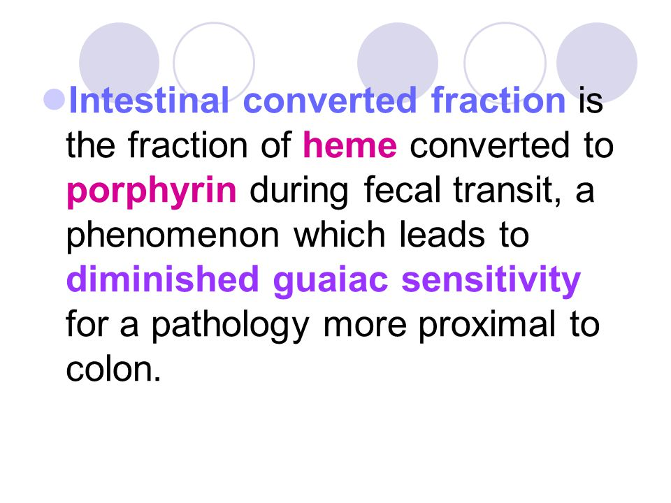 Intestinal converted fraction is the fraction of heme converted to porphyrin during fecal transit, a phenomenon which leads to diminished guaiac sensitivity for a pathology more proximal to colon.