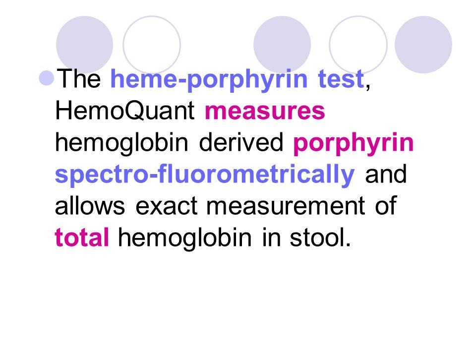 The heme-porphyrin test, HemoQuant measures hemoglobin derived porphyrin spectro-fluorometrically and allows exact measurement of total hemoglobin in stool.