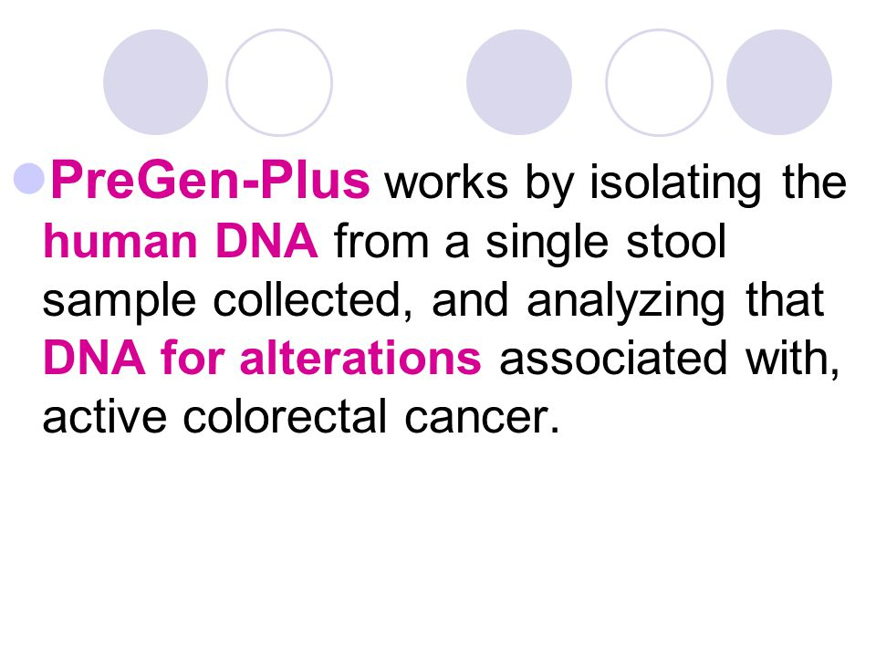 PreGen-Plus works by isolating the human DNA from a single stool sample collected, and analyzing that DNA for alterations associated with, active colorectal cancer.