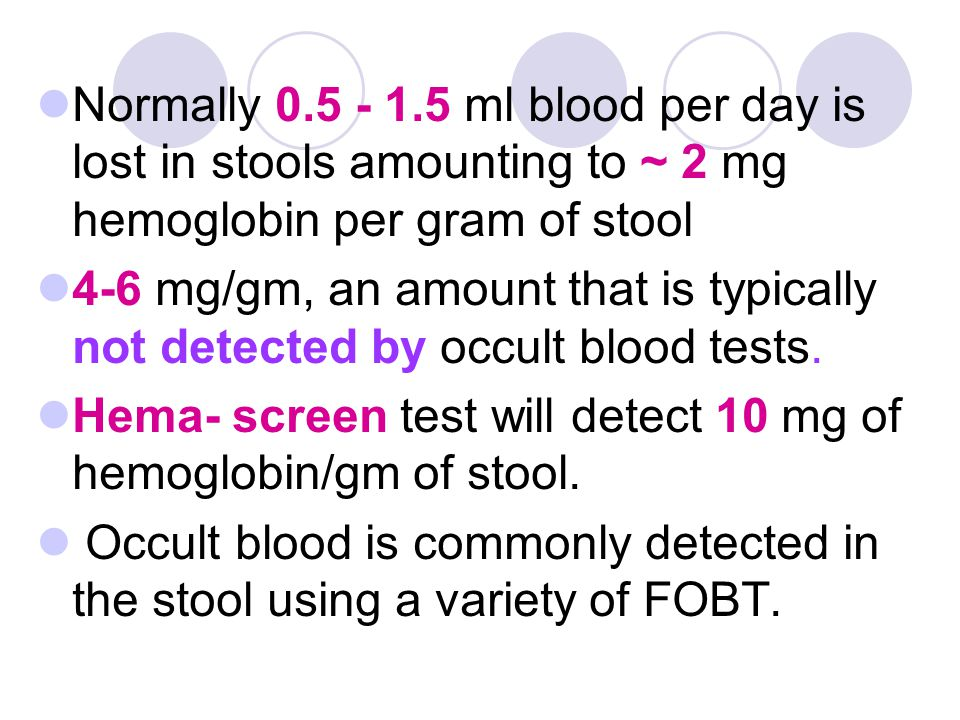 Normally 0.5 - 1.5 ml blood per day is lost in stools amounting to ~ 2 mg hemoglobin per gram of stool