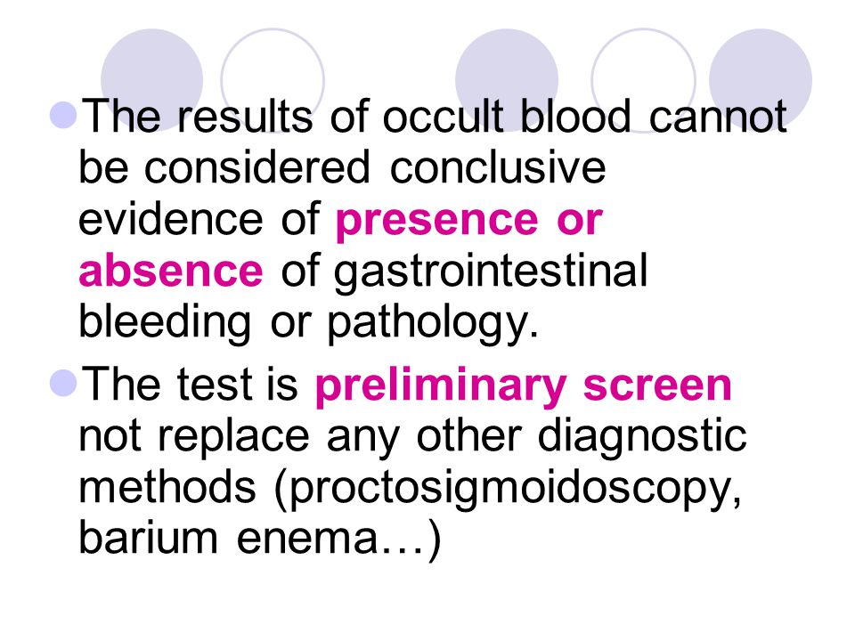 The results of occult blood cannot be considered conclusive evidence of presence or absence of gastrointestinal bleeding or pathology.