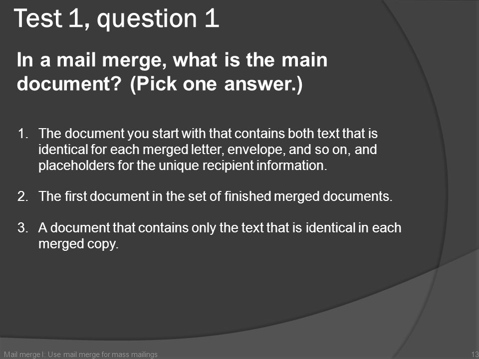 Test 1, question 1 In a mail merge, what is the main document (Pick one answer.)