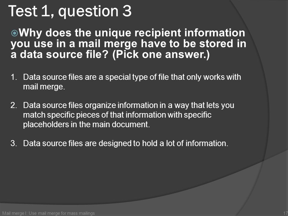 Test 1, question 3 Why does the unique recipient information you use in a mail merge have to be stored in a data source file (Pick one answer.)