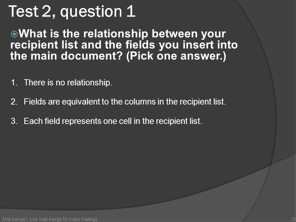 Test 2, question 1 What is the relationship between your recipient list and the fields you insert into the main document (Pick one answer.)