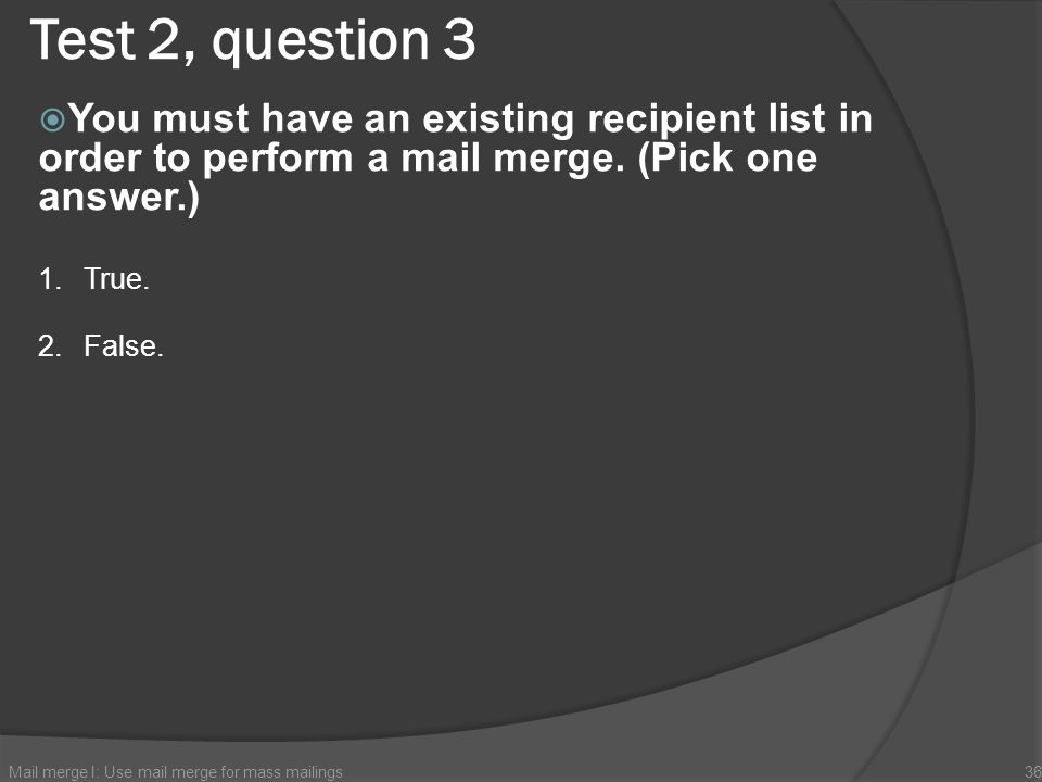 Test 2, question 3 You must have an existing recipient list in order to perform a mail merge. (Pick one answer.)