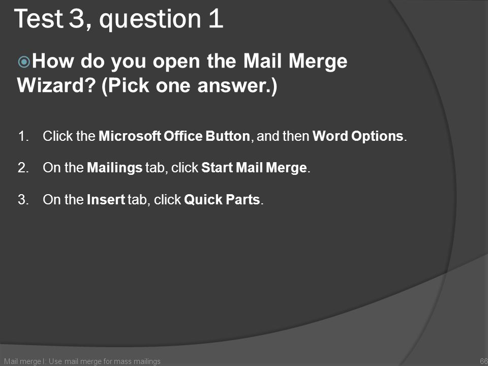 Test 3, question 1 How do you open the Mail Merge Wizard (Pick one answer.) Click the Microsoft Office Button, and then Word Options.
