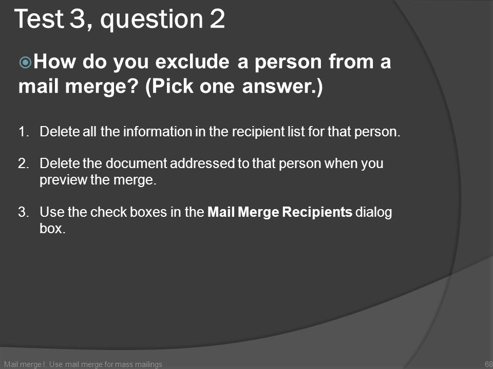 Test 3, question 2 How do you exclude a person from a mail merge (Pick one answer.)
