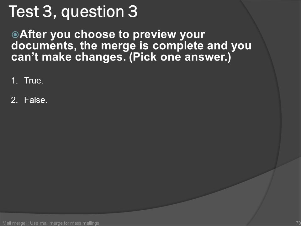 Test 3, question 3 After you choose to preview your documents, the merge is complete and you can't make changes. (Pick one answer.)