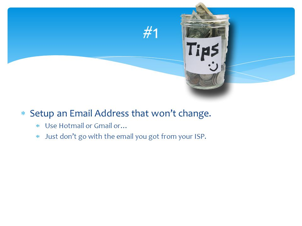 #1 Setup an Email Address that won't change. Use Hotmail or Gmail or…