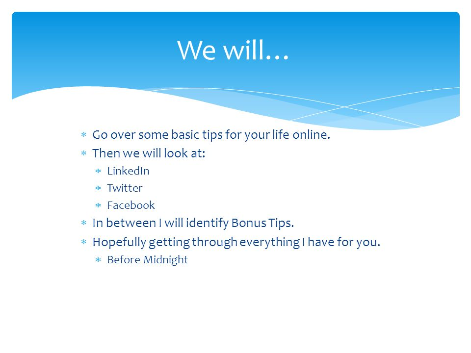 We will… Go over some basic tips for your life online.