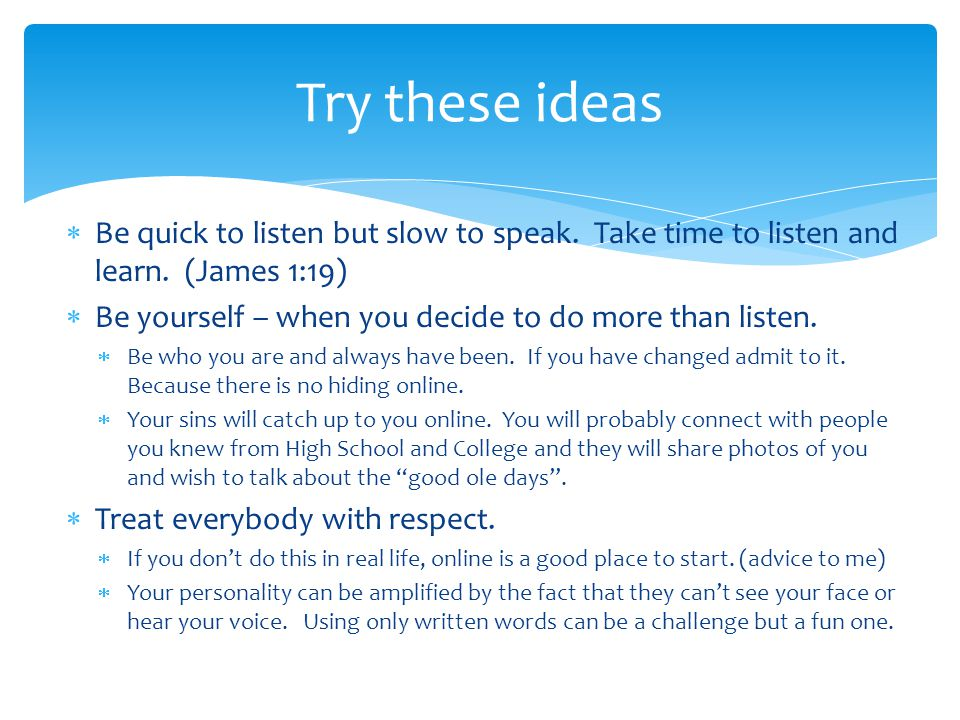 Try these ideas Be quick to listen but slow to speak. Take time to listen and learn. (James 1:19)