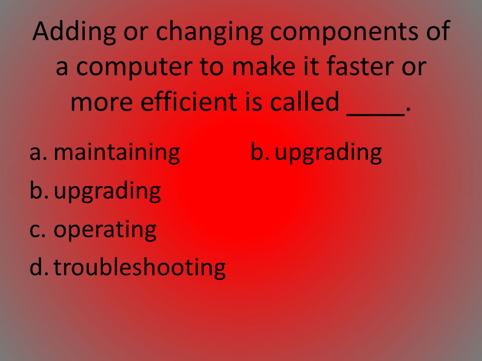Adding or changing components of a computer to make it faster or more efficient is called ____.