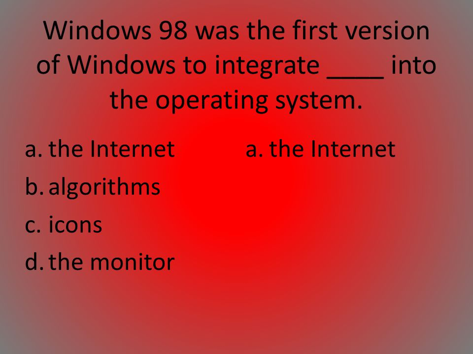 Windows 98 was the first version of Windows to integrate ____ into the operating system.