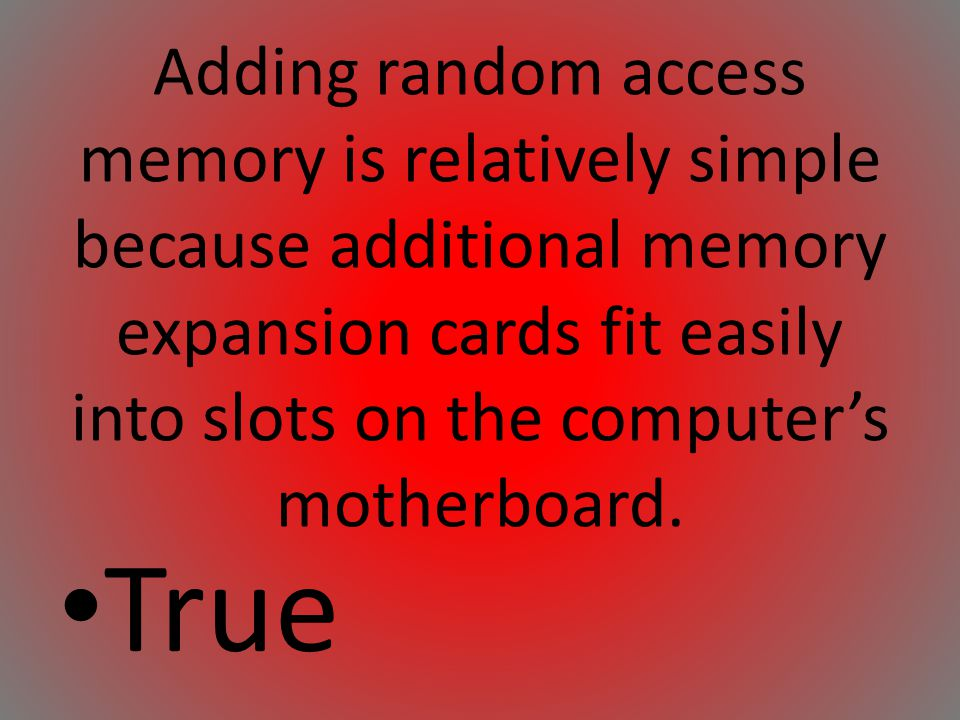 Adding random access memory is relatively simple because additional memory expansion cards fit easily into slots on the computer's motherboard.