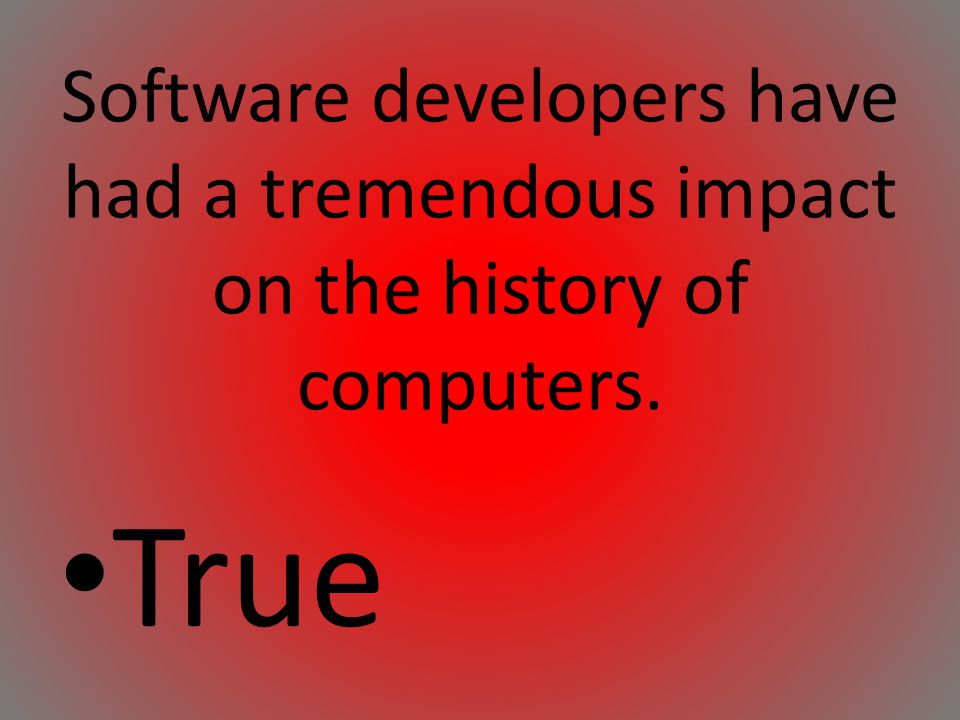 Software developers have had a tremendous impact on the history of computers.