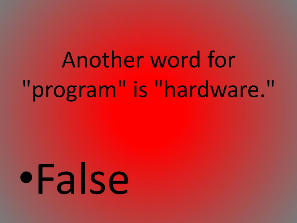 Another word for program is hardware.