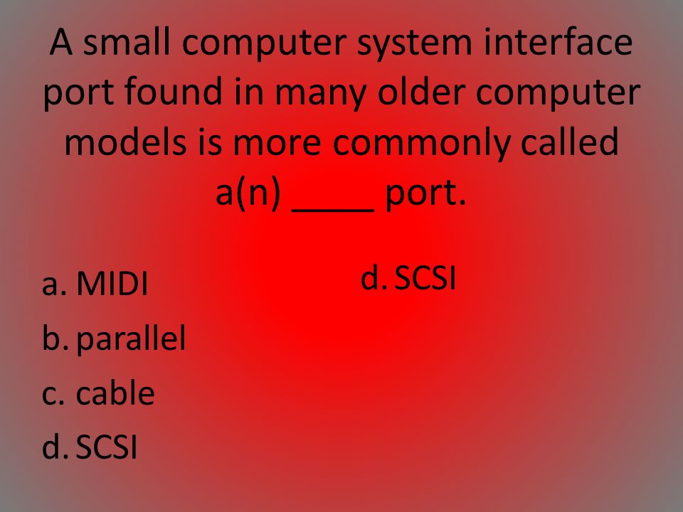 A small computer system interface port found in many older computer models is more commonly called a(n) ____ port.