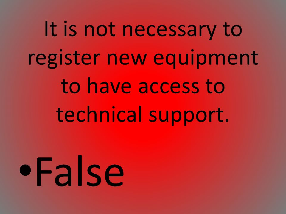 It is not necessary to register new equipment to have access to technical support.
