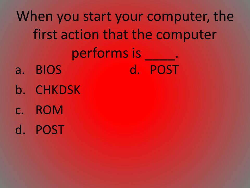 When you start your computer, the first action that the computer performs is ____.