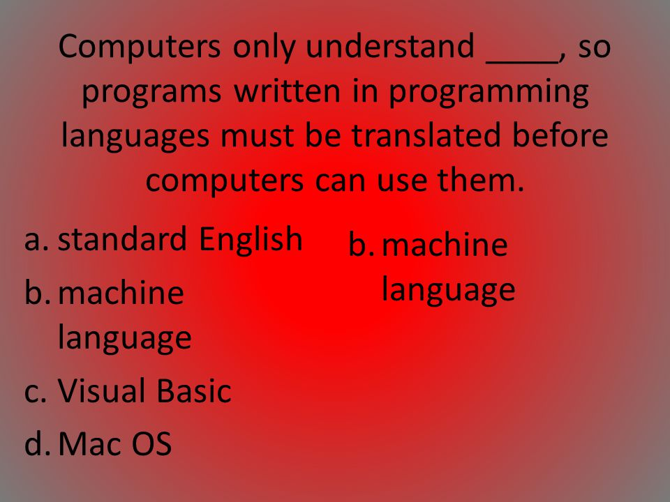 Computers only understand ____, so programs written in programming languages must be translated before computers can use them.