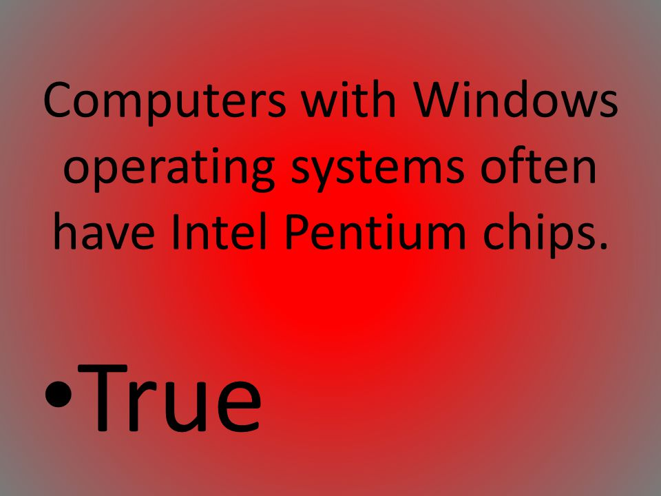 Computers with Windows operating systems often have Intel Pentium chips.