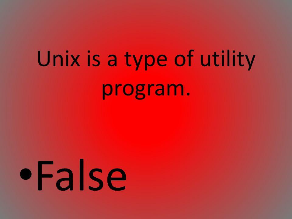 Unix is a type of utility program.