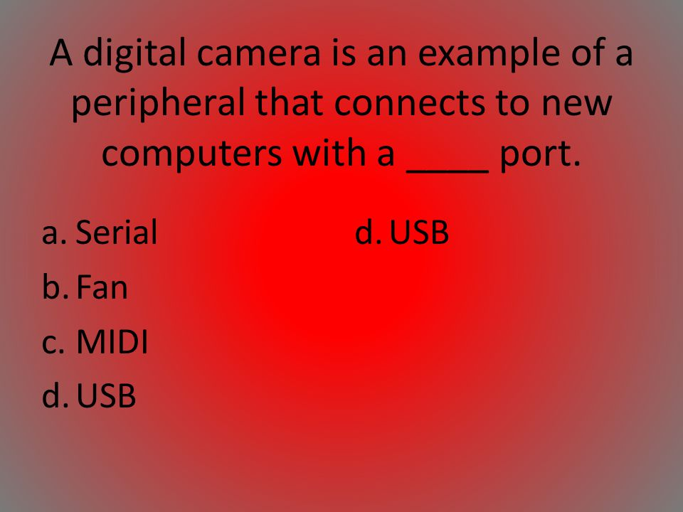 A digital camera is an example of a peripheral that connects to new computers with a ____ port.