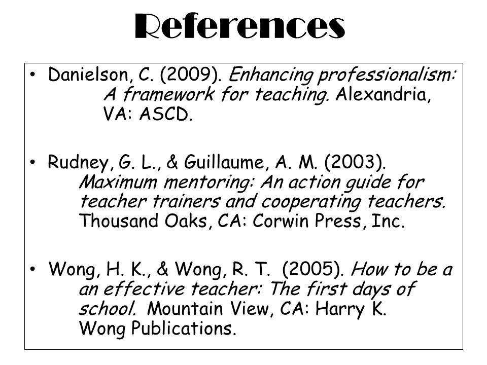 References Danielson, C. (2009). Enhancing professionalism: A framework for teaching. Alexandria, VA: ASCD.