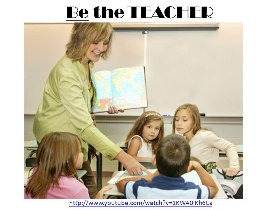 Be the TEACHER http://www.youtube.com/watch v=1KWA0iKh6Cs