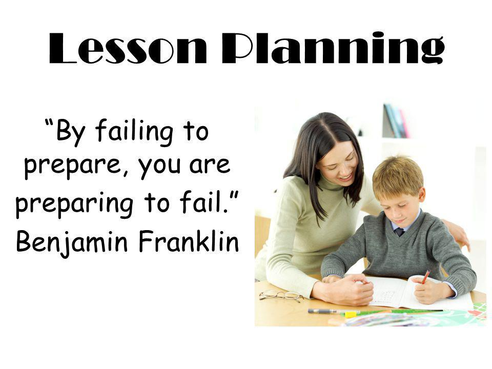 By failing to prepare, you are preparing to fail. Benjamin Franklin