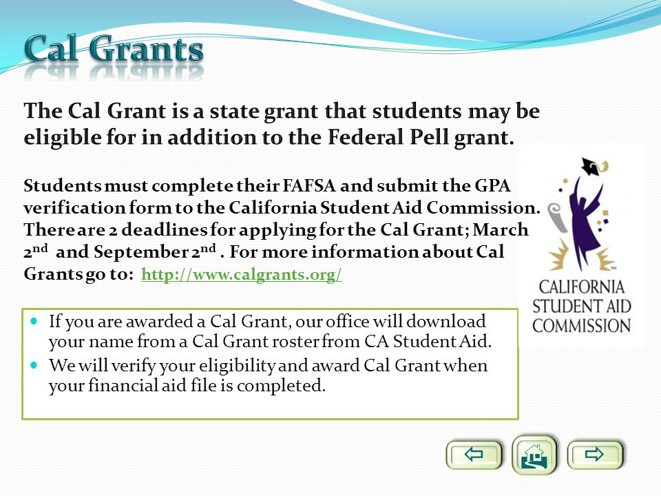 Cal Grants The Cal Grant is a state grant that students may be eligible for in addition to the Federal Pell grant.