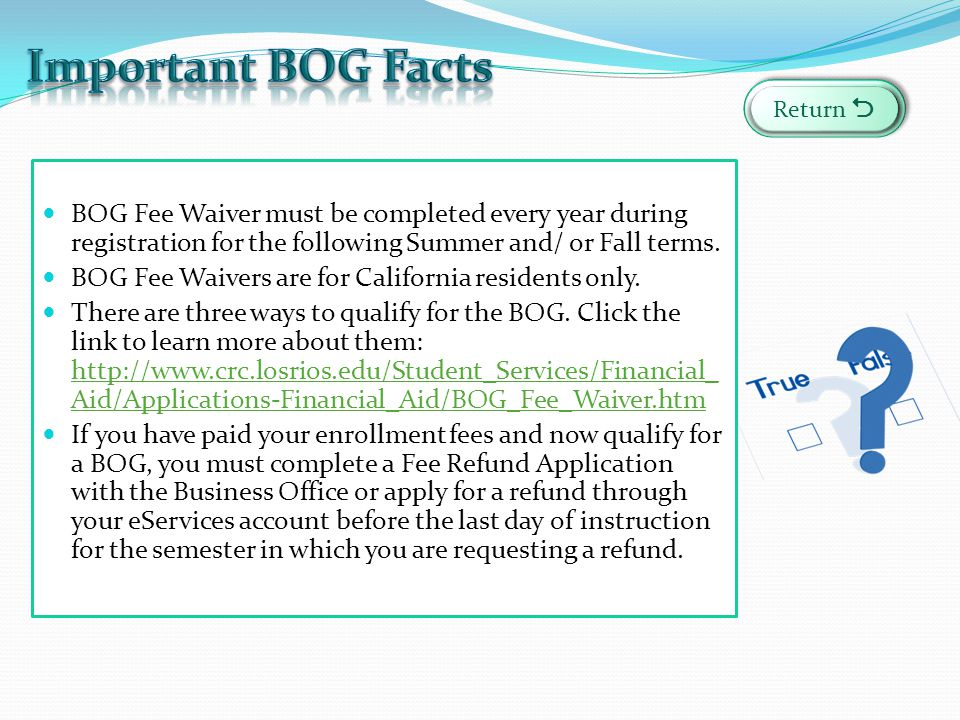 Important BOG Facts Return  BOG Fee Waiver must be completed every year during registration for the following Summer and/ or Fall terms.