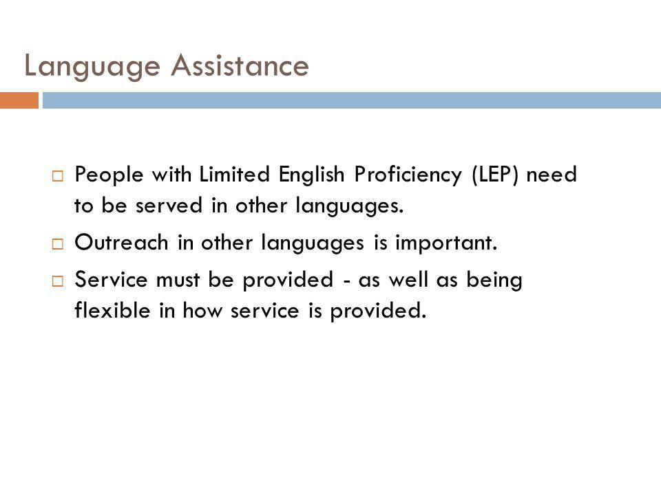 Language Assistance People with Limited English Proficiency (LEP) need to be served in other languages.