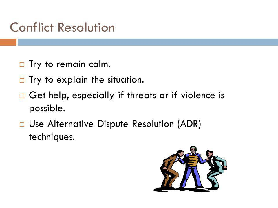 Conflict Resolution Try to remain calm. Try to explain the situation.