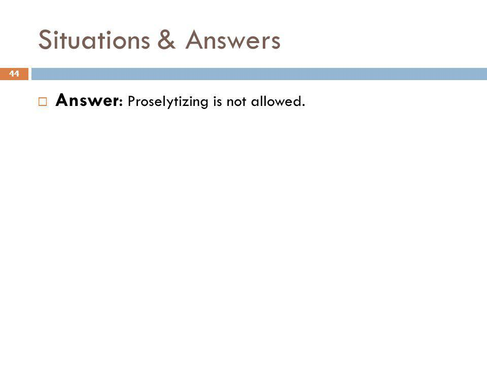 Situations & Answers Answer: Proselytizing is not allowed.