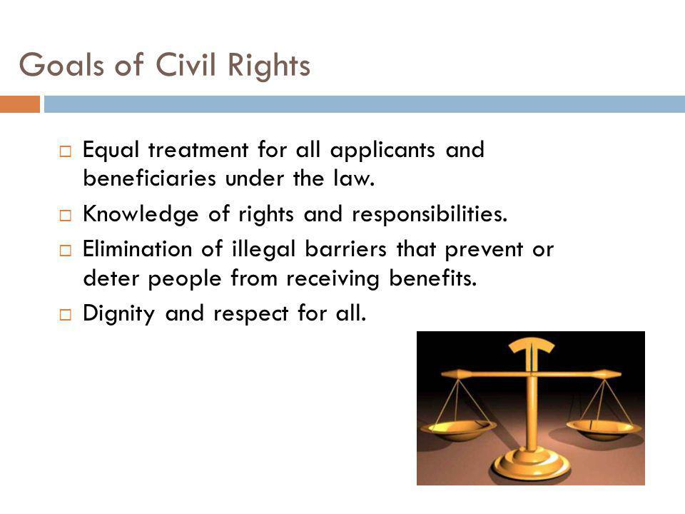Goals of Civil Rights Equal treatment for all applicants and beneficiaries under the law. Knowledge of rights and responsibilities.