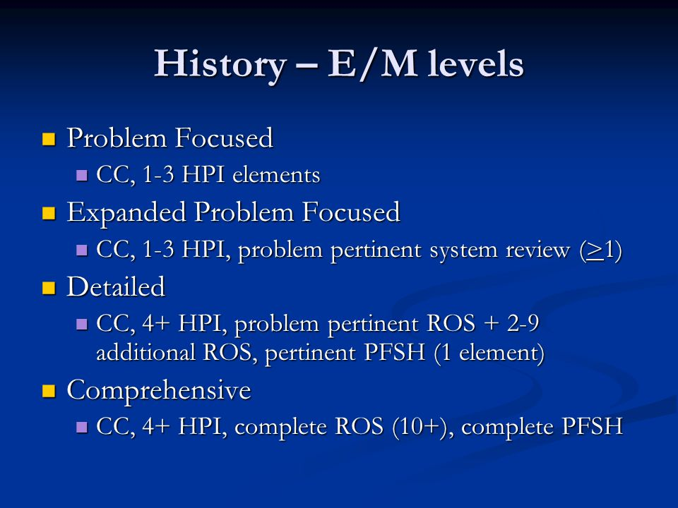 History – E/M levels Problem Focused Expanded Problem Focused Detailed