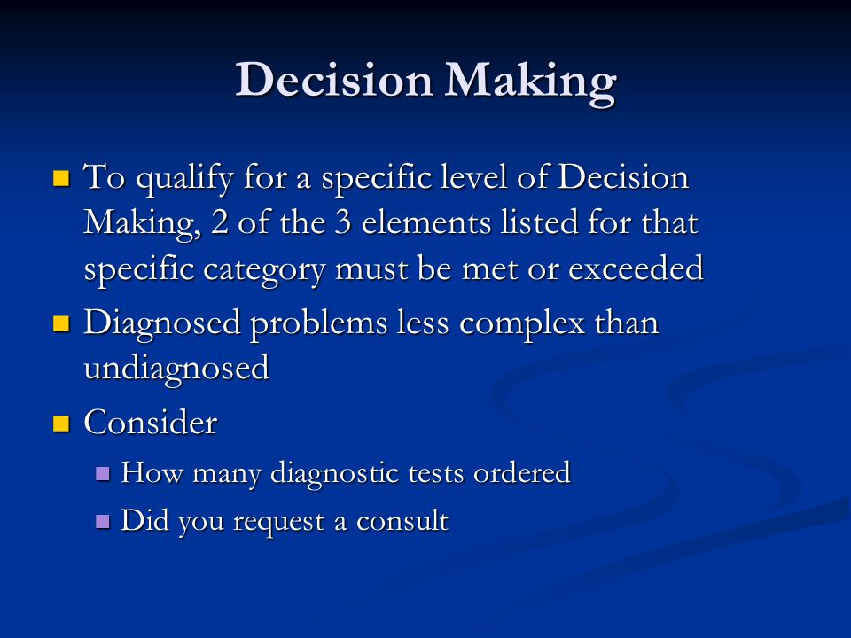 Decision Making To qualify for a specific level of Decision Making, 2 of the 3 elements listed for that specific category must be met or exceeded.