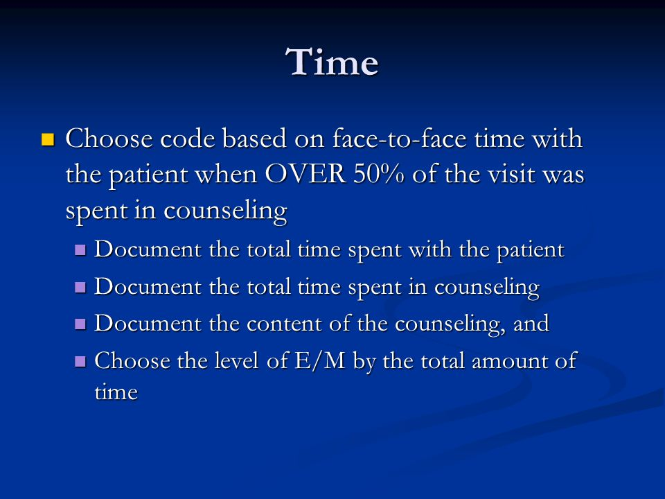 Time Choose code based on face-to-face time with the patient when OVER 50% of the visit was spent in counseling.