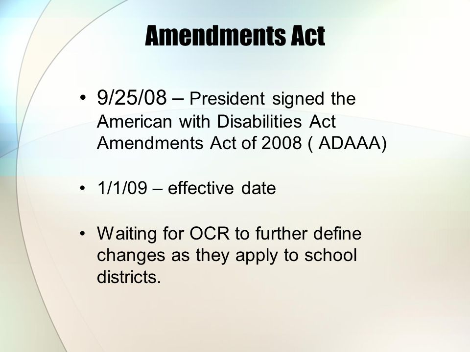 Amendments Act 9/25/08 – President signed the American with Disabilities Act Amendments Act of 2008 ( ADAAA)