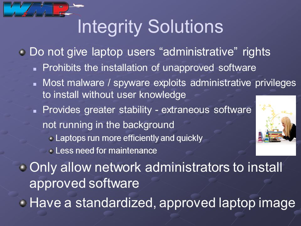 Integrity Solutions Do not give laptop users administrative rights. Prohibits the installation of unapproved software.