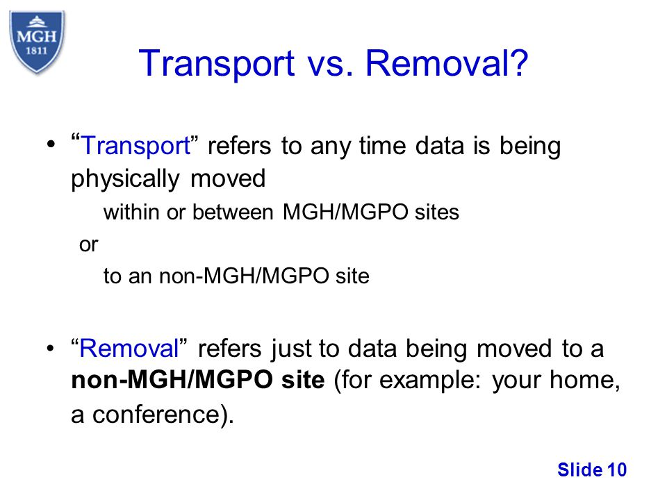 Transport vs. Removal Transport refers to any time data is being physically moved. within or between MGH/MGPO sites.