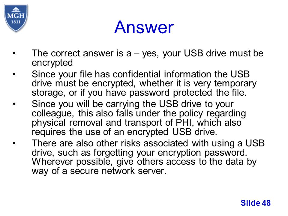 Answer The correct answer is a – yes, your USB drive must be encrypted