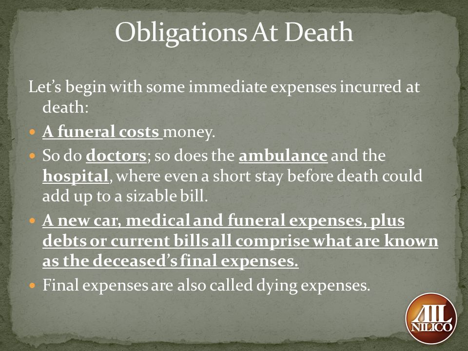 Obligations At Death Let's begin with some immediate expenses incurred at death: A funeral costs money.
