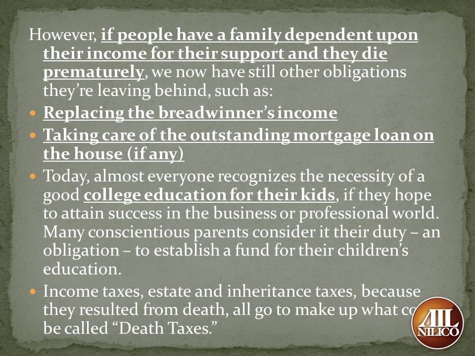 However, if people have a family dependent upon their income for their support and they die prematurely, we now have still other obligations they're leaving behind, such as: