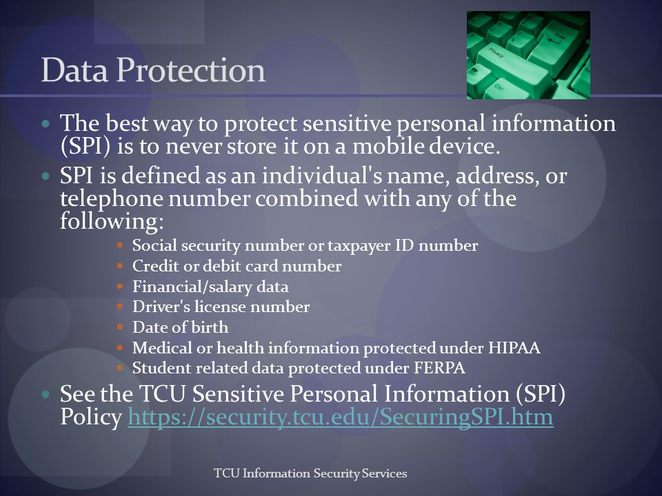 Data Protection The best way to protect sensitive personal information (SPI) is to never store it on a mobile device.