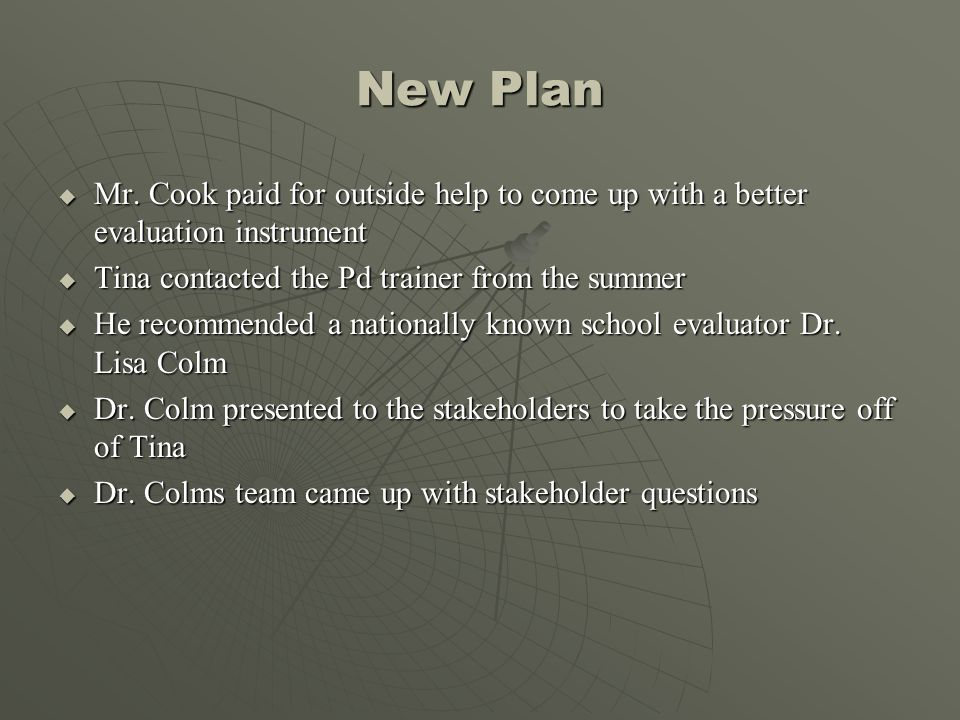 New Plan Mr. Cook paid for outside help to come up with a better evaluation instrument. Tina contacted the Pd trainer from the summer.