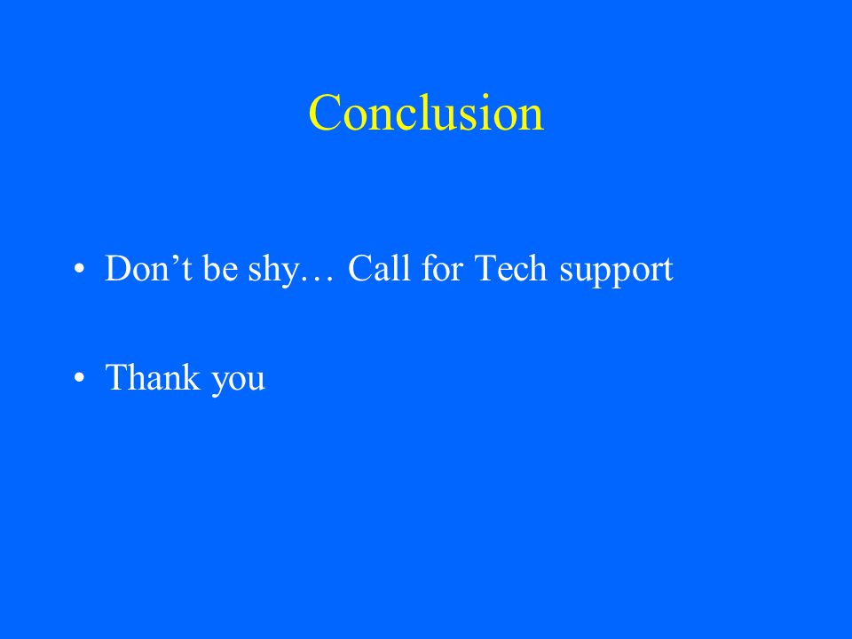 Conclusion Don't be shy… Call for Tech support Thank you
