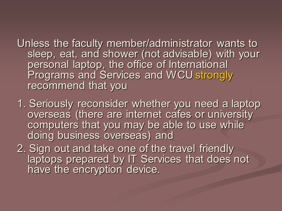 Unless the faculty member/administrator wants to sleep, eat, and shower (not advisable) with your personal laptop, the office of International Programs and Services and WCU strongly recommend that you