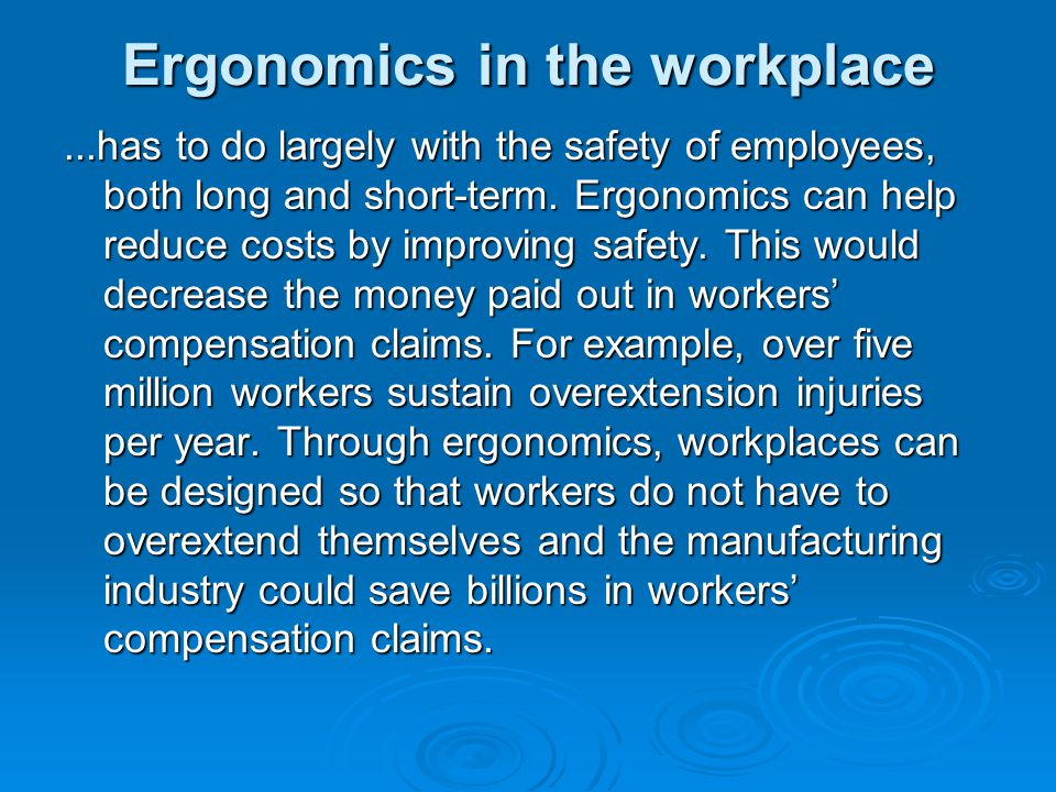 ergonomics and workplace psychology Ergonomics is the practice of designing and organizing workplaces to optimize workers' capacity, both for productivity and for their healthit is multidisciplinary and draws from a variety of fields as diverse as industrial engineering, computer science, biomechanics, safety engineering, and psychology.